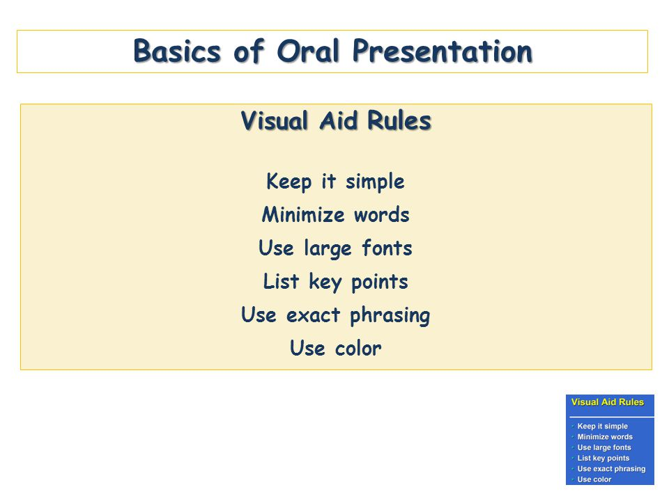 Basics of Oral Presentation Visual Aid Rules Keep it simple Minimize words Use large fonts List key points Use exact phrasing Use color