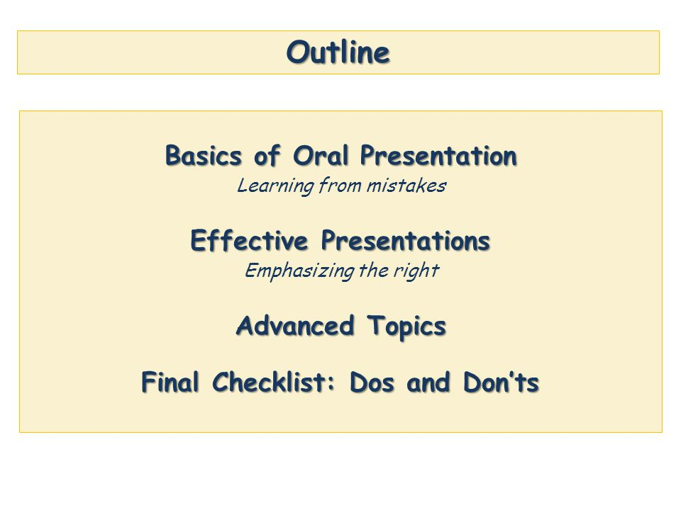 Outline Basics of Oral Presentation Learning from mistakes Effective Presentations Emphasizing the right Advanced Topics Final Checklist: Dos and Don'ts