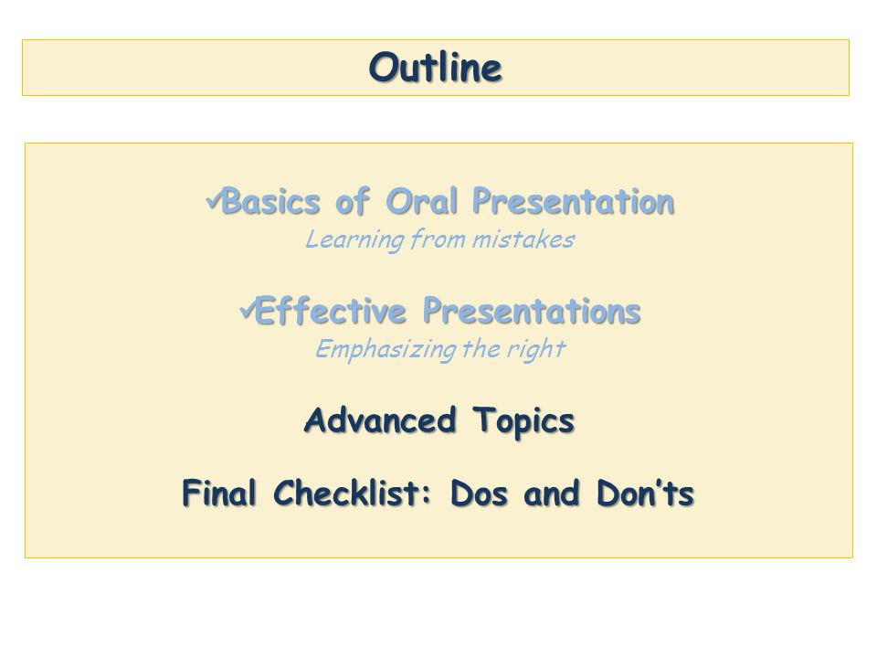 Outline Basics of Oral Presentation Basics of Oral Presentation Learning from mistakes Effective Presentations Effective Presentations Emphasizing the right Advanced Topics Final Checklist: Dos and Don'ts