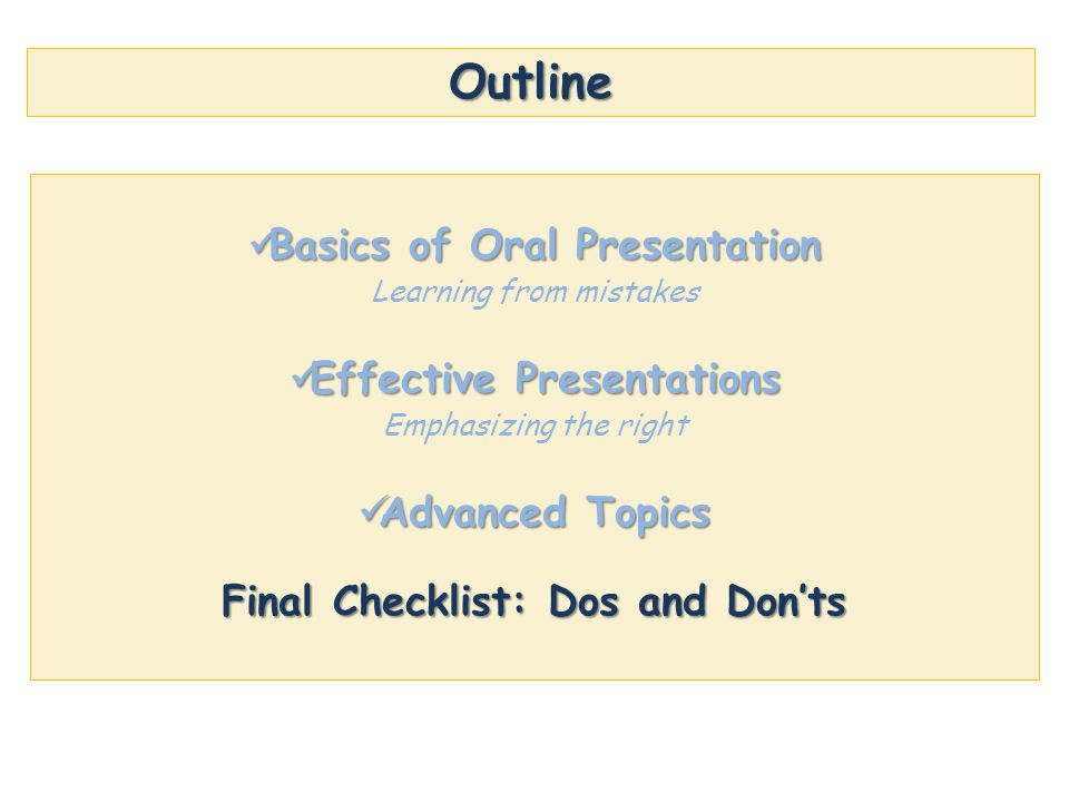 Outline Basics of Oral Presentation Basics of Oral Presentation Learning from mistakes Effective Presentations Effective Presentations Emphasizing the right Advanced Topics Advanced Topics Final Checklist: Dos and Don'ts