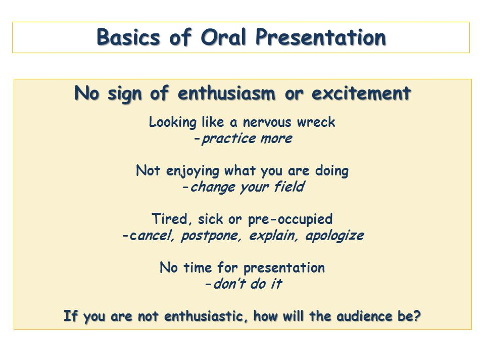 Basics of Oral Presentation No sign of enthusiasm or excitement Looking like a nervous wreck -practice more Not enjoying what you are doing -change your field Tired, sick or pre-occupied -cancel, postpone, explain, apologize No time for presentation -don't do it If you are not enthusiastic, how will the audience be?