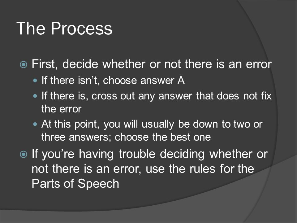The Process  First, decide whether or not there is an error If there isn't, choose answer A If there is, cross out any answer that does not fix the error At this point, you will usually be down to two or three answers; choose the best one  If you're having trouble deciding whether or not there is an error, use the rules for the Parts of Speech