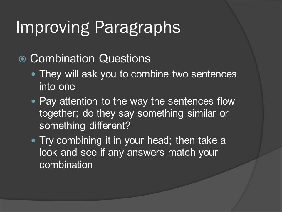 Improving Paragraphs  Combination Questions They will ask you to combine two sentences into one Pay attention to the way the sentences flow together; do they say something similar or something different.