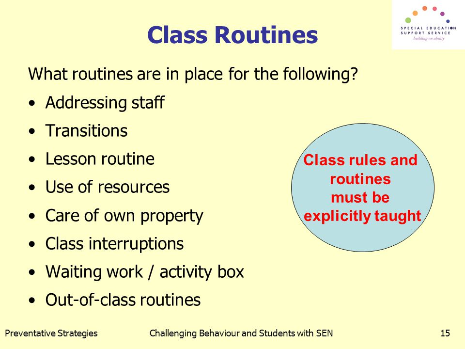 Preventative StrategiesChallenging Behaviour and Students with SEN15 Class Routines What routines are in place for the following? Addressing staff Tra