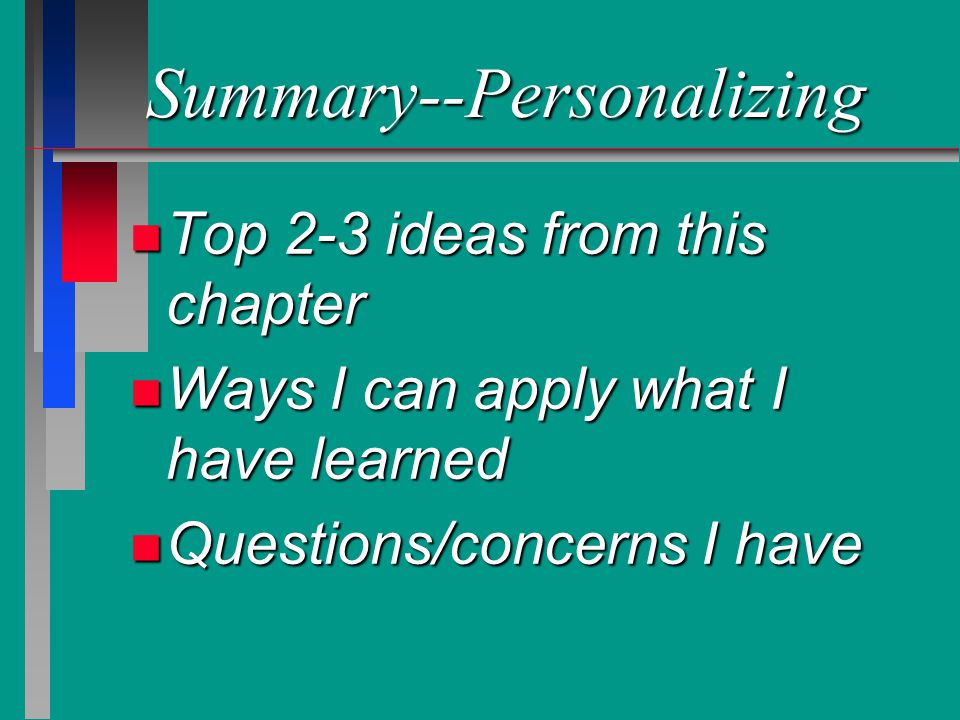 Summary--Personalizing n Top 2-3 ideas from this chapter n Ways I can apply what I have learned n Questions/concerns I have
