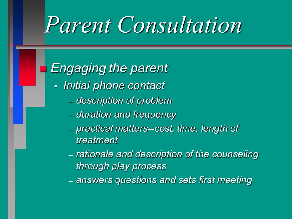 First Session n More detailed exploration of problem n Discuss what has been tried to solve problem n Discussion of importance of parents and family in the development of the child and the success of counseling