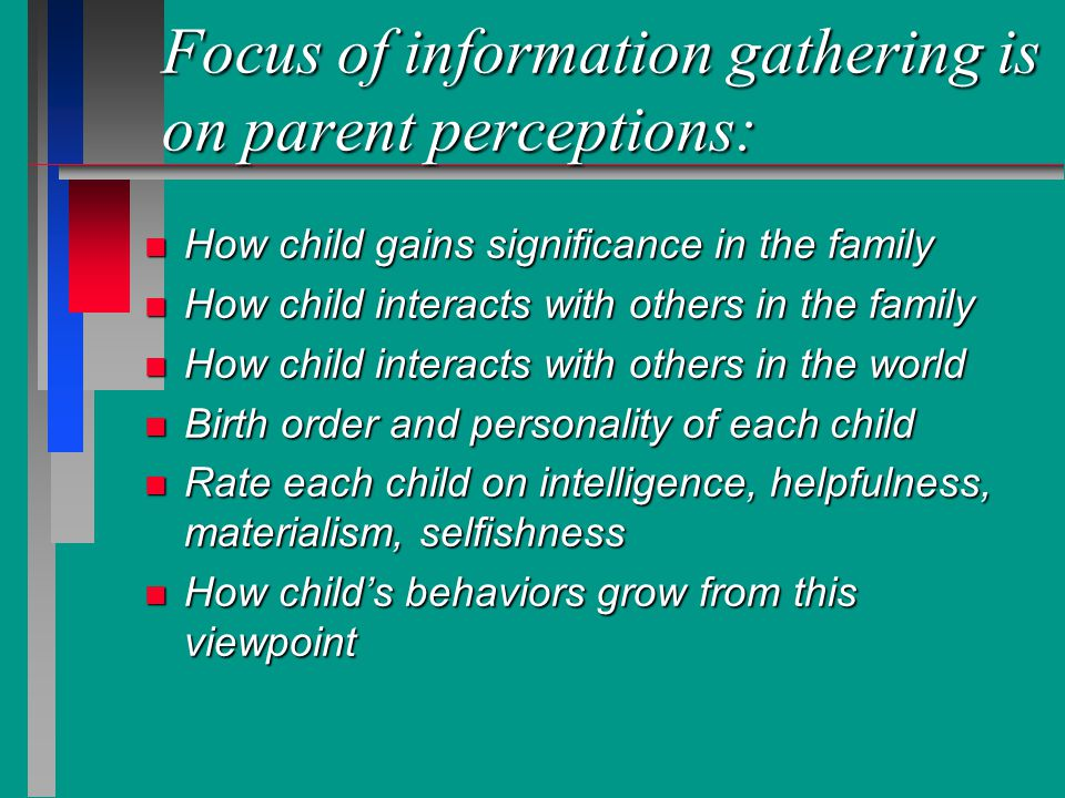 Focus of information gathering is on parent perceptions: n Family atmosphere n Parent relationships with children n Views on strategies for discipline