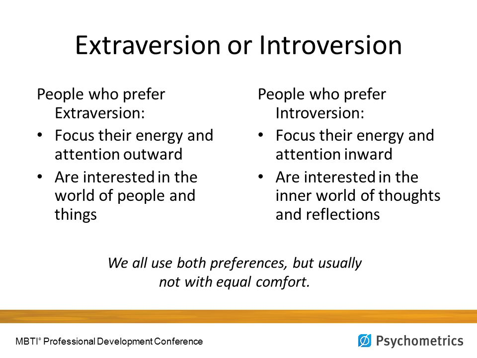 Extraversion or Introversion People who prefer Extraversion: Focus their energy and attention outward Are interested in the world of people and things People who prefer Introversion: Focus their energy and attention inward Are interested in the inner world of thoughts and reflections We all use both preferences, but usually not with equal comfort.