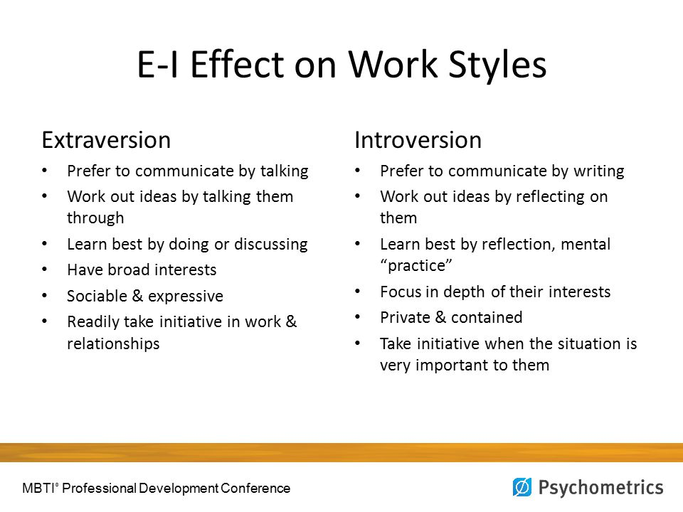 E-I Effect on Work Styles Extraversion Prefer to communicate by talking Work out ideas by talking them through Learn best by doing or discussing Have broad interests Sociable & expressive Readily take initiative in work & relationships Introversion Prefer to communicate by writing Work out ideas by reflecting on them Learn best by reflection, mental practice Focus in depth of their interests Private & contained Take initiative when the situation is very important to them MBTI ® Professional Development Conference