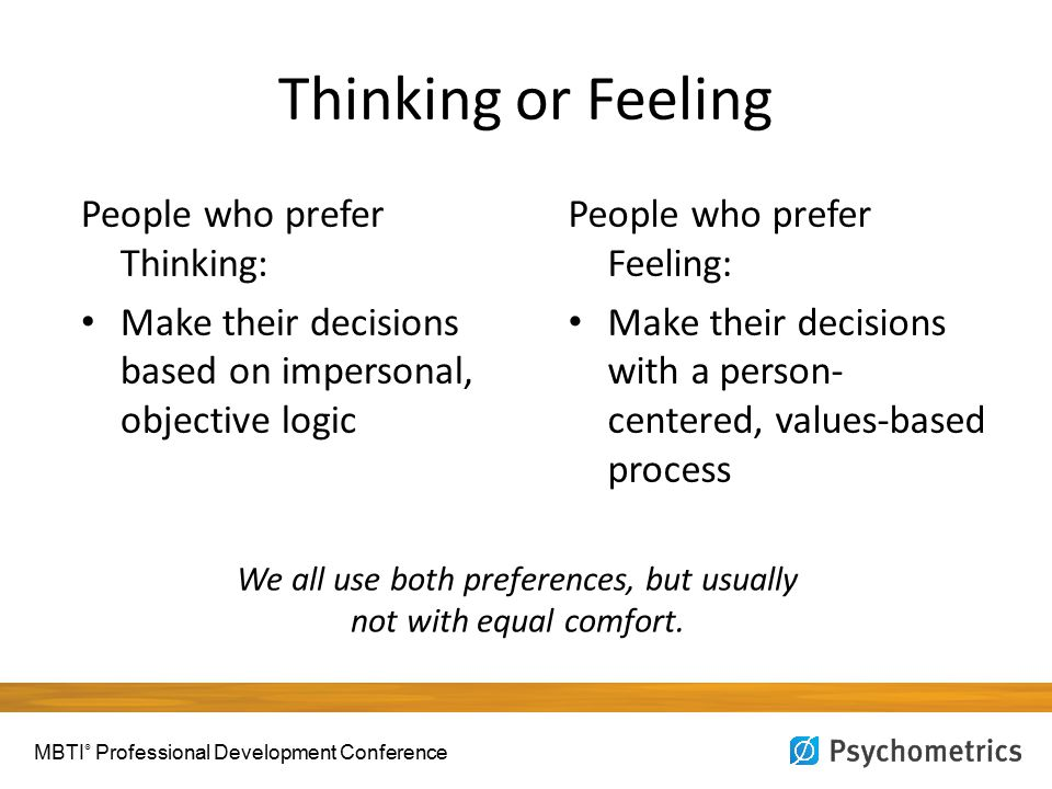 Thinking or Feeling People who prefer Thinking: Make their decisions based on impersonal, objective logic People who prefer Feeling: Make their decisi