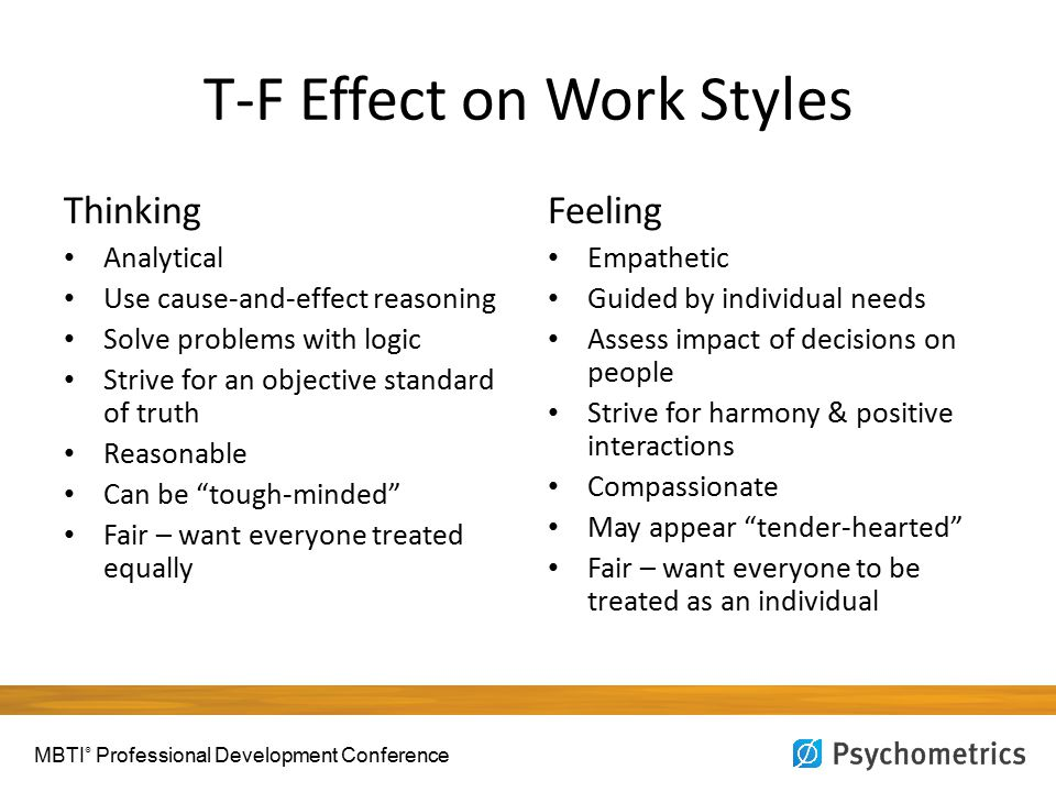 T-F Effect on Work Styles Thinking Analytical Use cause-and-effect reasoning Solve problems with logic Strive for an objective standard of truth Reasonable Can be tough-minded Fair – want everyone treated equally Feeling Empathetic Guided by individual needs Assess impact of decisions on people Strive for harmony & positive interactions Compassionate May appear tender-hearted Fair – want everyone to be treated as an individual MBTI ® Professional Development Conference