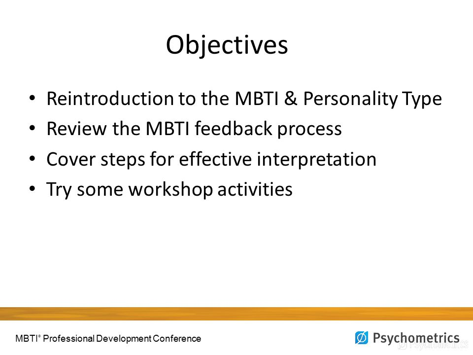 Objectives Reintroduction to the MBTI & Personality Type Review the MBTI feedback process Cover steps for effective interpretation Try some workshop activities MBTI ® Professional Development Conference