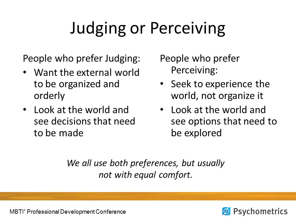 Judging or Perceiving People who prefer Judging: Want the external world to be organized and orderly Look at the world and see decisions that need to