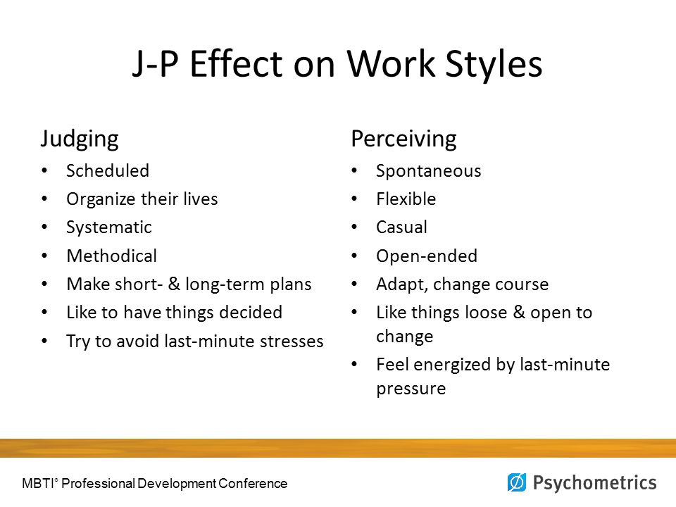 J-P Effect on Work Styles Judging Scheduled Organize their lives Systematic Methodical Make short- & long-term plans Like to have things decided Try to avoid last-minute stresses Perceiving Spontaneous Flexible Casual Open-ended Adapt, change course Like things loose & open to change Feel energized by last-minute pressure MBTI ® Professional Development Conference