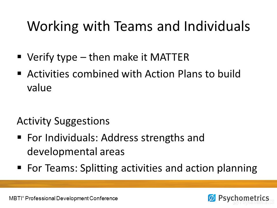 Working with Teams and Individuals  Verify type – then make it MATTER  Activities combined with Action Plans to build value Activity Suggestions  For Individuals: Address strengths and developmental areas  For Teams: Splitting activities and action planning MBTI ® Professional Development Conference