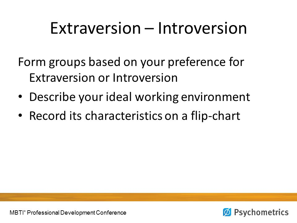 Extraversion – Introversion 27 Form groups based on your preference for Extraversion or Introversion Describe your ideal working environment Record its characteristics on a flip-chart MBTI ® Professional Development Conference