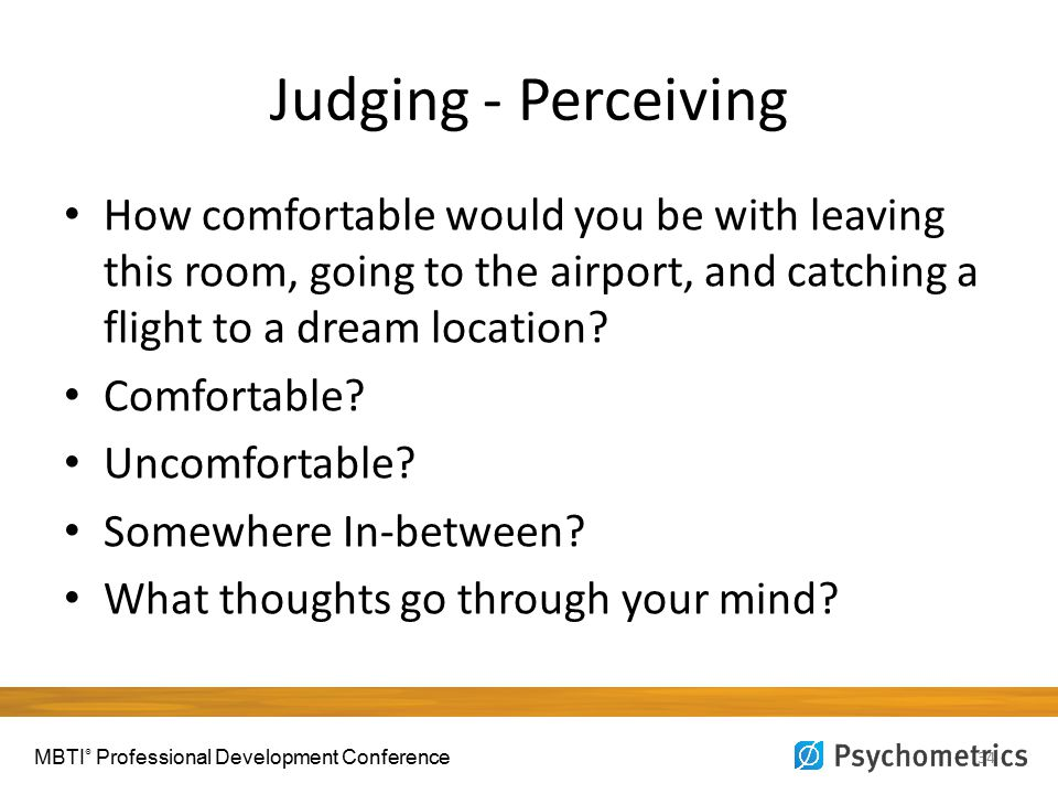 Judging - Perceiving 34 How comfortable would you be with leaving this room, going to the airport, and catching a flight to a dream location? Comforta