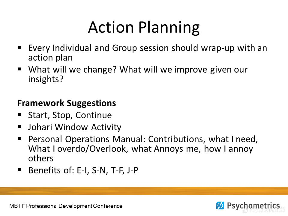 Action Planning  Every Individual and Group session should wrap-up with an action plan  What will we change.
