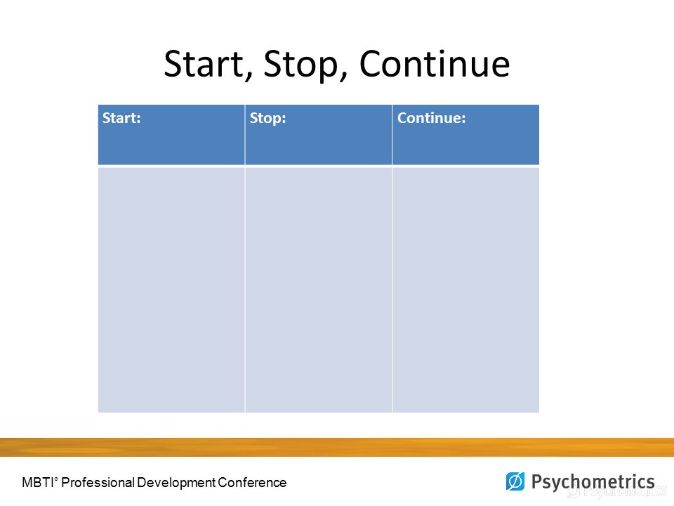 Start, Stop, Continue Start:Stop:Continue: MBTI ® Professional Development Conference