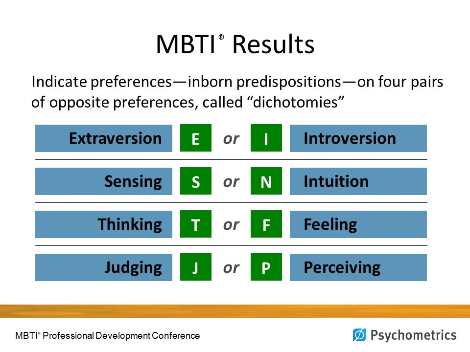 "MBTI ® Results Indicate preferences—inborn predispositions—on four pairs of opposite preferences, called ""dichotomies"" ESTJESTJ Extraversion Sensing T"
