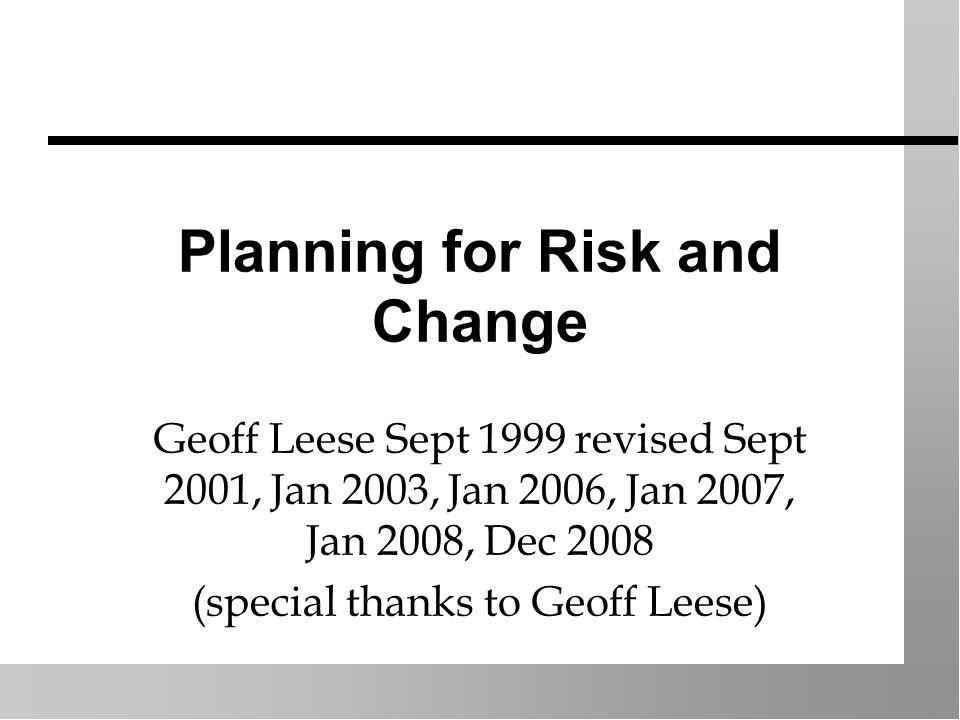 Planning for Risk and Change Geoff Leese Sept 1999 revised Sept 2001, Jan 2003, Jan 2006, Jan 2007, Jan 2008, Dec 2008 (special thanks to Geoff Leese)