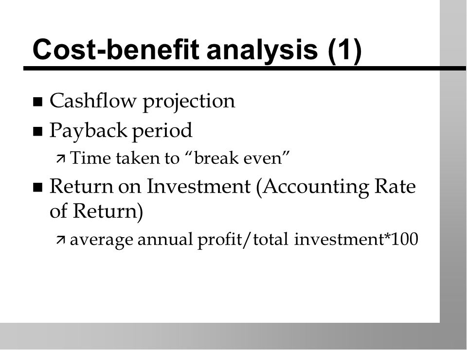Cost-benefit analysis (1) n Cashflow projection n Payback period ä Time taken to break even n Return on Investment (Accounting Rate of Return) ä average annual profit/total investment*100