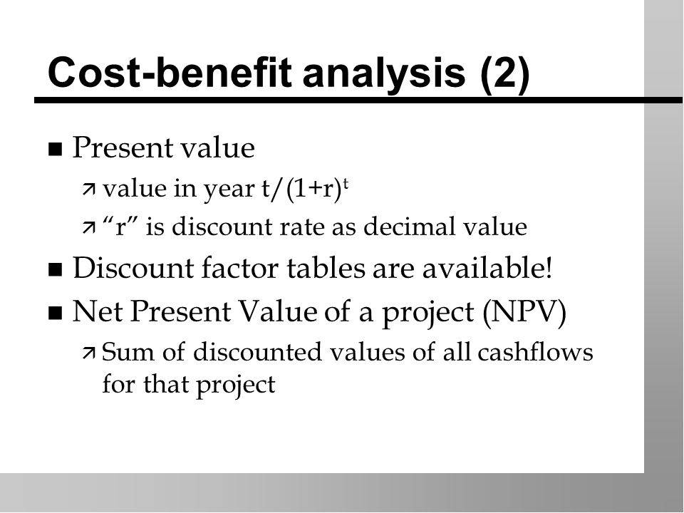 Cost-benefit analysis (2) n Present value ä value in year t/(1+r) t ä r is discount rate as decimal value n Discount factor tables are available.