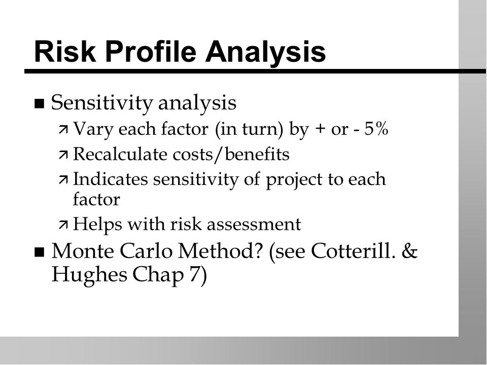 Risk Profile Analysis n Sensitivity analysis ä Vary each factor (in turn) by + or - 5% ä Recalculate costs/benefits ä Indicates sensitivity of project to each factor ä Helps with risk assessment n Monte Carlo Method.