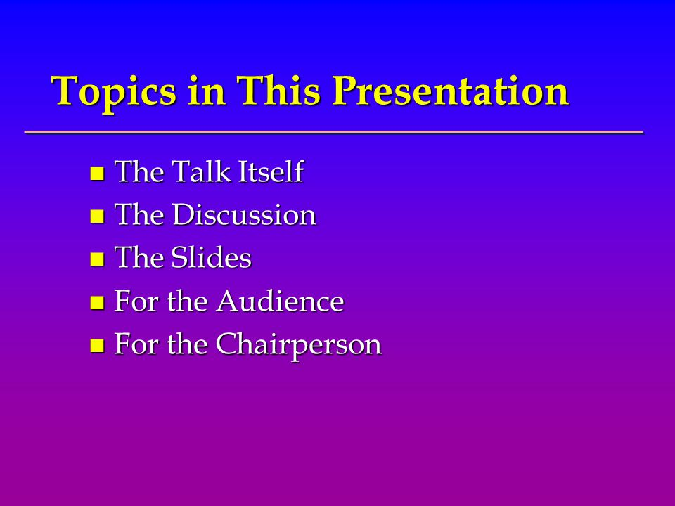 Topics in This Presentation n The Talk Itself n The Discussion n The Slides n For the Audience n For the Chairperson