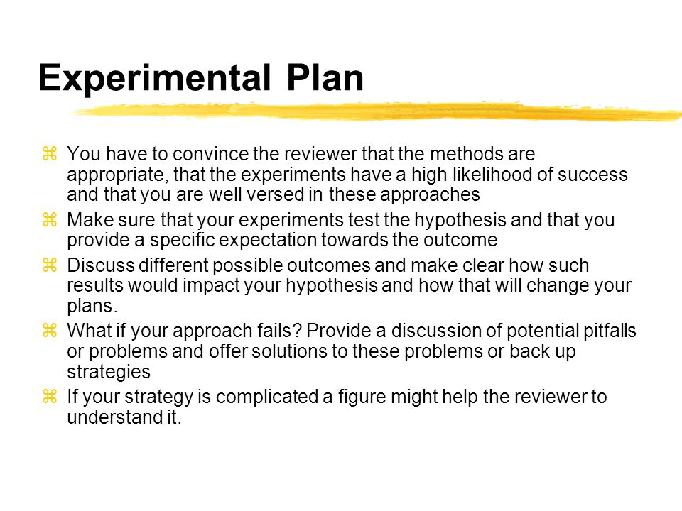 Experimental Plan zYou have to convince the reviewer that the methods are appropriate, that the experiments have a high likelihood of success and that you are well versed in these approaches zMake sure that your experiments test the hypothesis and that you provide a specific expectation towards the outcome zDiscuss different possible outcomes and make clear how such results would impact your hypothesis and how that will change your plans.