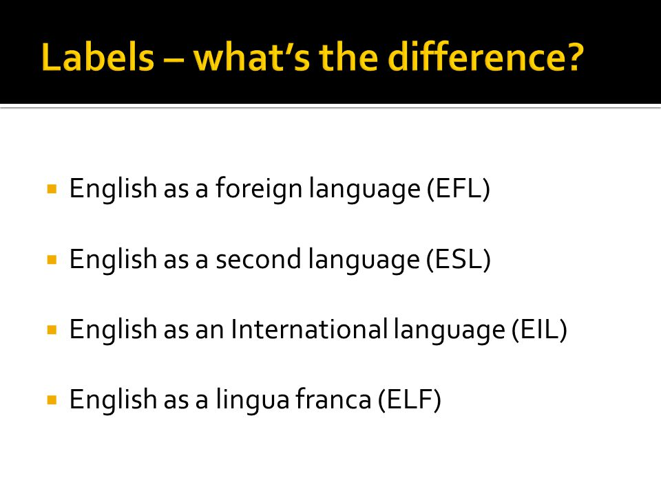  English as a foreign language (EFL)  English as a second language (ESL)  English as an International language (EIL)  English as a lingua franca (ELF)