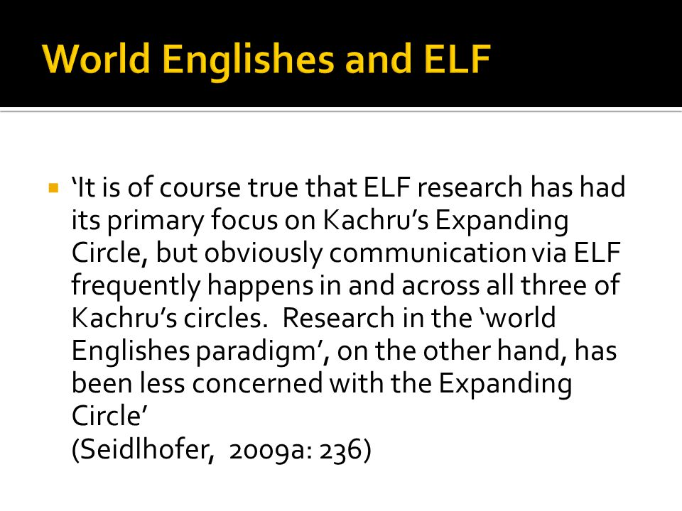  'It is of course true that ELF research has had its primary focus on Kachru's Expanding Circle, but obviously communication via ELF frequently happens in and across all three of Kachru's circles.
