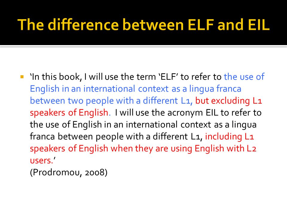  'In this book, I will use the term 'ELF' to refer to the use of English in an international context as a lingua franca between two people with a different L1, but excluding L1 speakers of English.