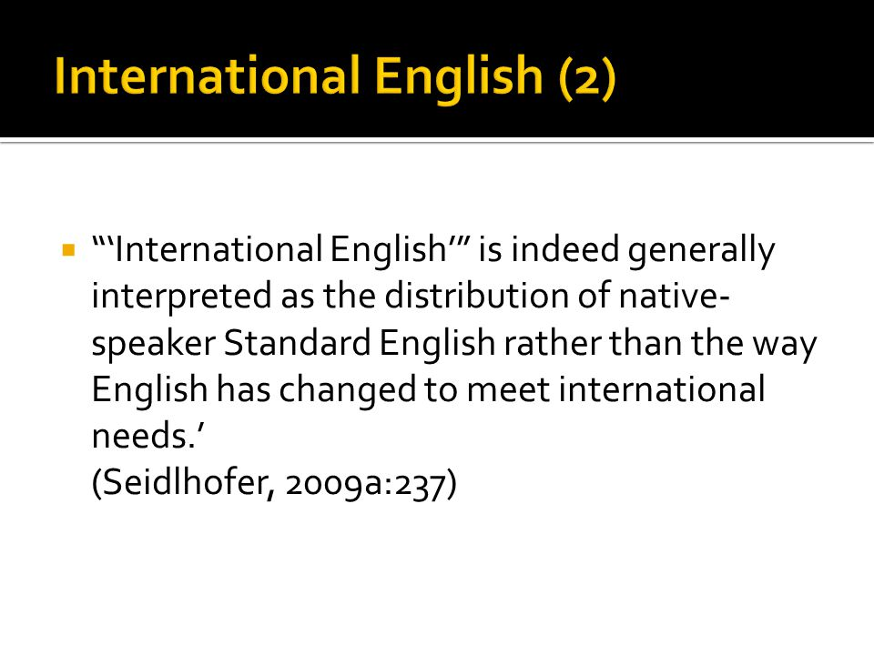  'International English' is indeed generally interpreted as the distribution of native- speaker Standard English rather than the way English has changed to meet international needs.' (Seidlhofer, 2009a:237)