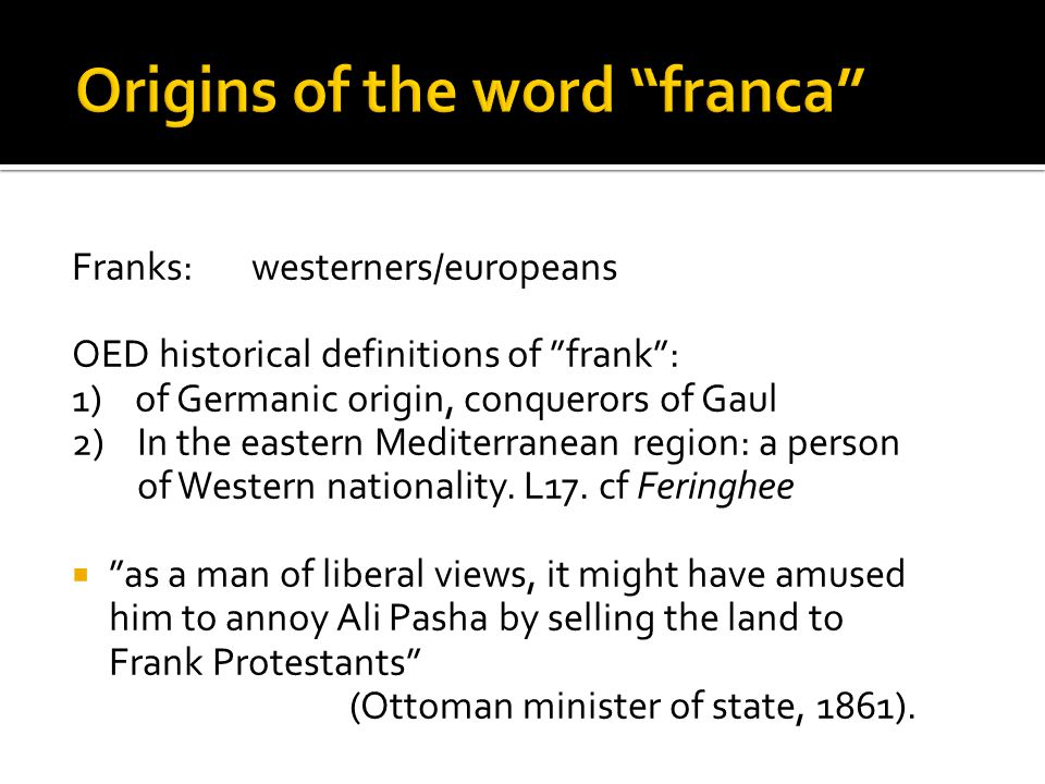 Franks: westerners/europeans OED historical definitions of frank : 1) of Germanic origin, conquerors of Gaul 2) In the eastern Mediterranean region: a person of Western nationality.