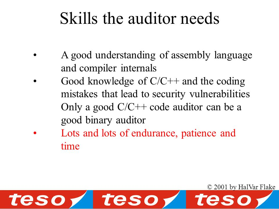 © 2001 by HalVar Flake Skills the auditor needs A good understanding of assembly language and compiler internals Good knowledge of C/C++ and the coding mistakes that lead to security vulnerabilities Only a good C/C++ code auditor can be a good binary auditor Lots and lots of endurance, patience and time