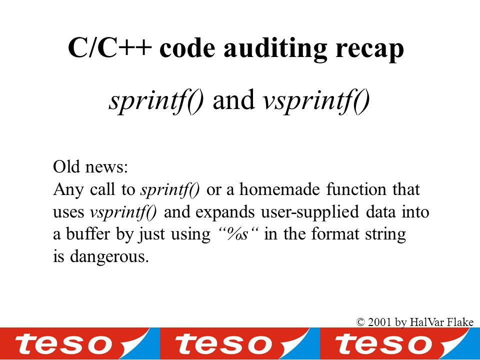© 2001 by HalVar Flake sprintf() and vsprintf() Old news: Any call to sprintf() or a homemade function that uses vsprintf() and expands user-supplied data into a buffer by just using %s in the format string is dangerous.