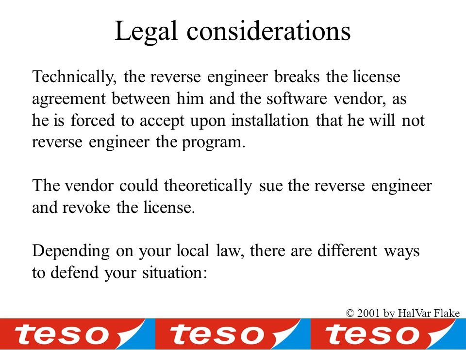 © 2001 by HalVar Flake Legal considerations Technically, the reverse engineer breaks the license agreement between him and the software vendor, as he is forced to accept upon installation that he will not reverse engineer the program.
