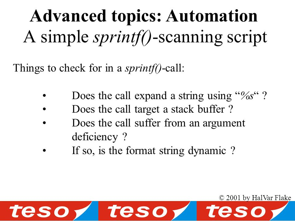 © 2001 by HalVar Flake A simple sprintf()-scanning script Advanced topics: Automation Things to check for in a sprintf()-call: Does the call expand a string using %s .