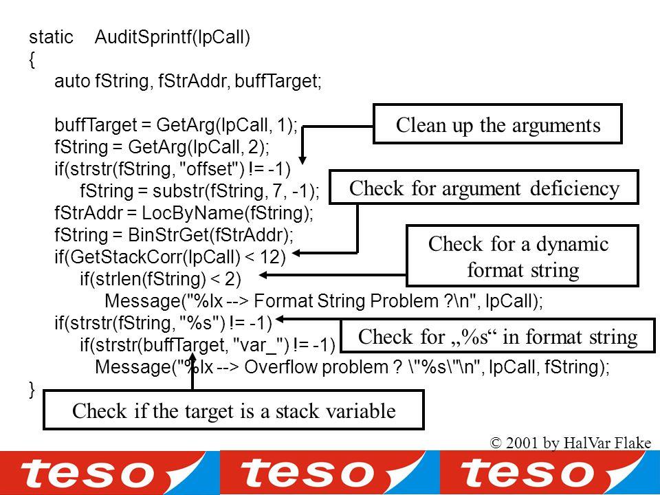 (source) staticAuditSprintf(lpCall) { autofString, fStrAddr, buffTarget; buffTarget = GetArg(lpCall, 1); fString = GetArg(lpCall, 2); if(strstr(fString, offset ) != -1) fString = substr(fString, 7, -1); fStrAddr = LocByName(fString); fString = BinStrGet(fStrAddr); if(GetStackCorr(lpCall) < 12) if(strlen(fString) < 2) Message( %lx --> Format String Problem \n , lpCall); if(strstr(fString, %s ) != -1) if(strstr(buffTarget, var_ ) != -1) Message( %lx --> Overflow problem .