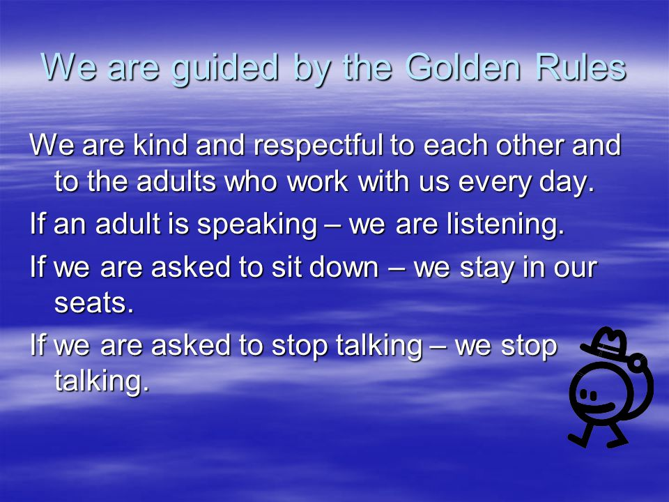 We are guided by the Golden Rules We are kind and respectful to each other and to the adults who work with us every day.