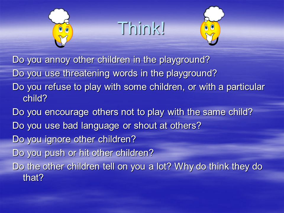 Think. Do you annoy other children in the playground.