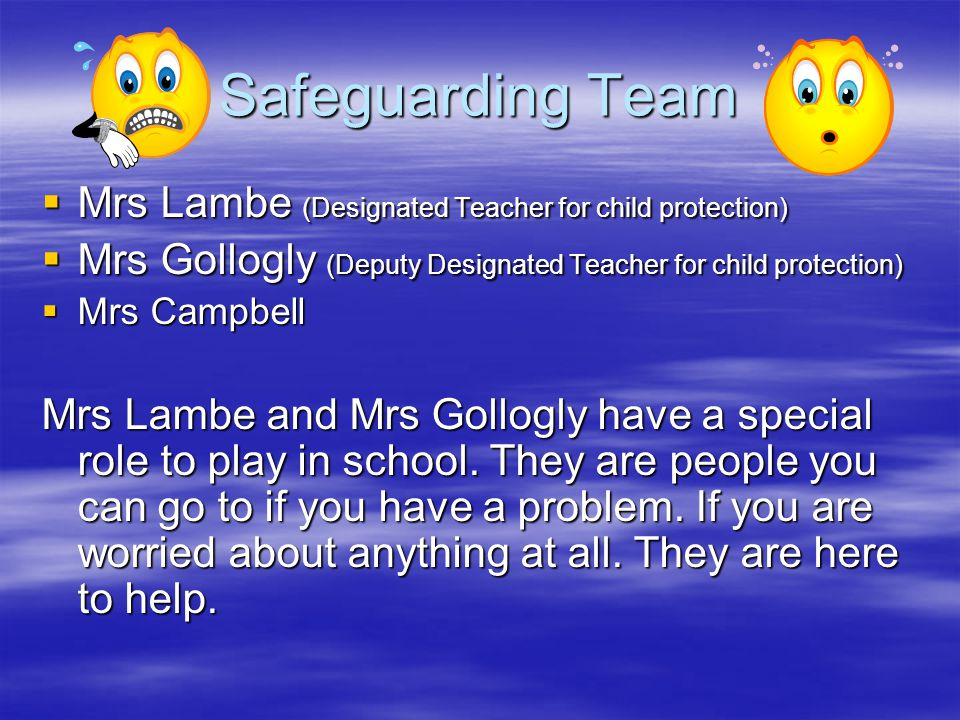 Safeguarding Team  Mrs Lambe (Designated Teacher for child protection)  Mrs Gollogly (Deputy Designated Teacher for child protection)  Mrs Campbell Mrs Lambe and Mrs Gollogly have a special role to play in school.