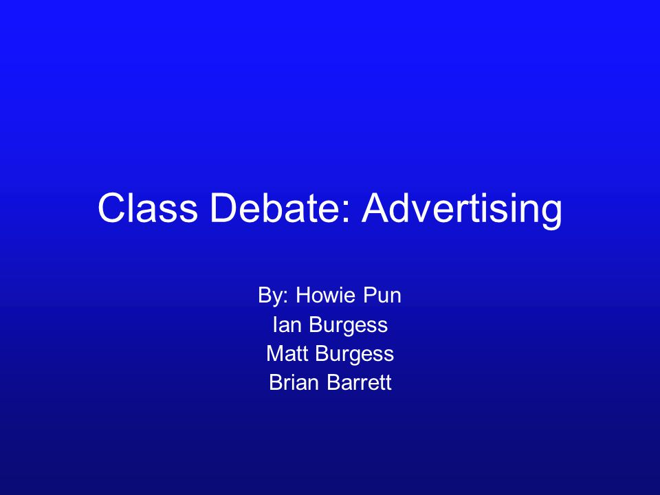 Class Debate: Advertising By: Howie Pun Ian Burgess Matt Burgess Brian Barrett