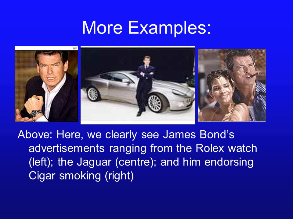 More Examples: Above: Here, we clearly see James Bond's advertisements ranging from the Rolex watch (left); the Jaguar (centre); and him endorsing Cigar smoking (right)