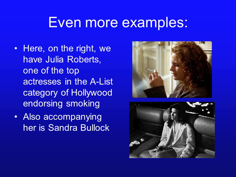 Even more examples: Here, on the right, we have Julia Roberts, one of the top actresses in the A-List category of Hollywood endorsing smoking Also accompanying her is Sandra Bullock
