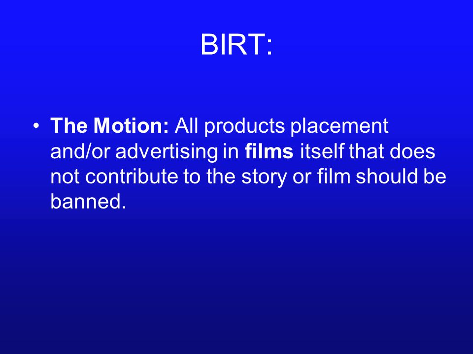 BIRT: The Motion: All products placement and/or advertising in films itself that does not contribute to the story or film should be banned.