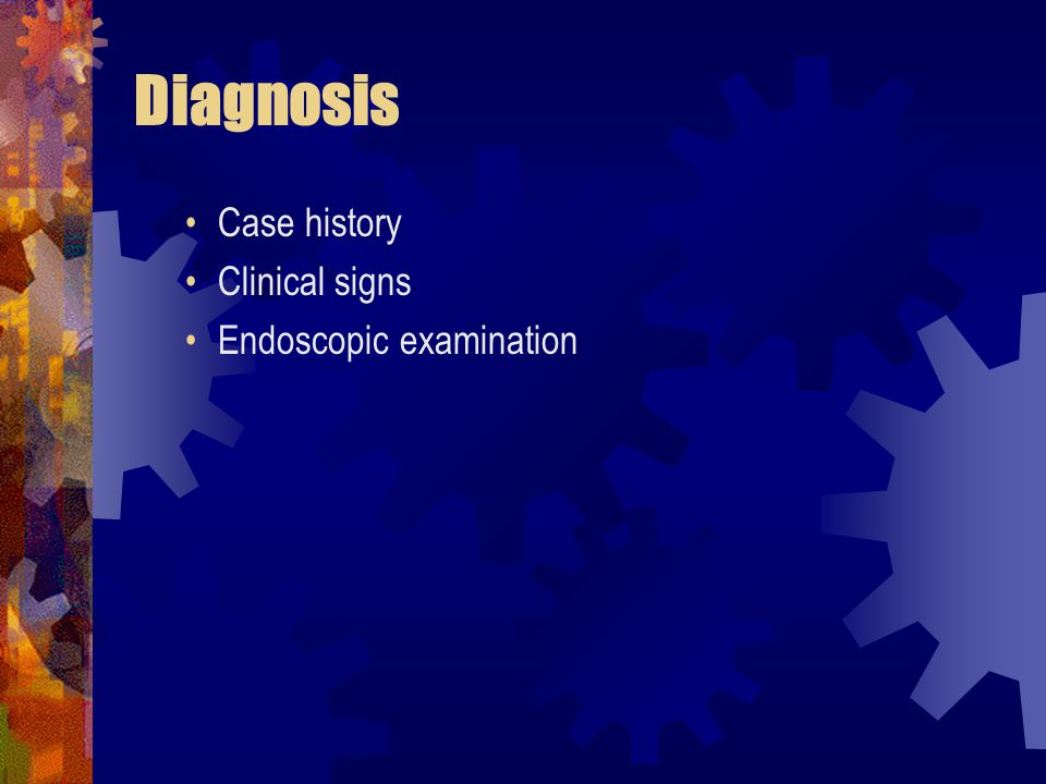 Diagnosis Case history Clinical signs Endoscopic examination