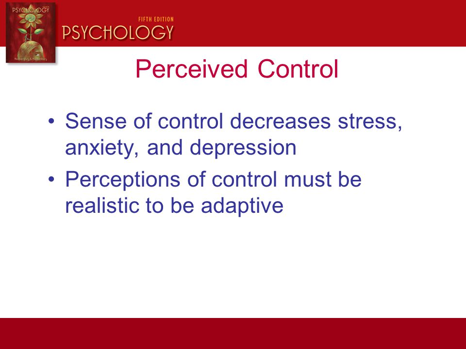 Perceived Control Sense of control decreases stress, anxiety, and depression Perceptions of control must be realistic to be adaptive