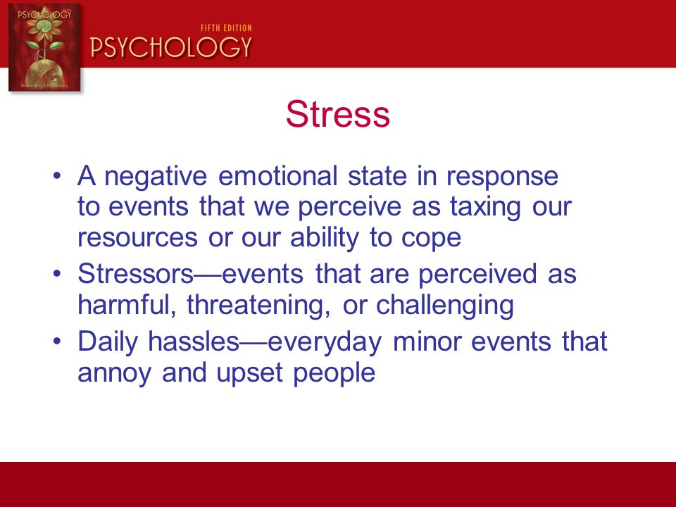 Stress A negative emotional state in response to events that we perceive as taxing our resources or our ability to cope Stressors—events that are perc